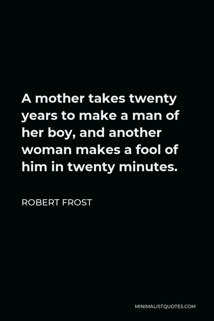 Robert Frost Quote - A mother takes twenty years to make a man of her boy, and another woman makes a fool of him in twenty minutes.