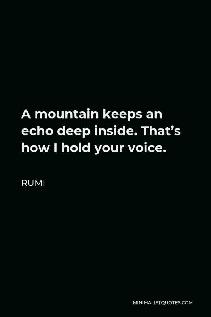 Rumi Quote - A mountain keeps an echo deep inside. That's how I hold your voice.
