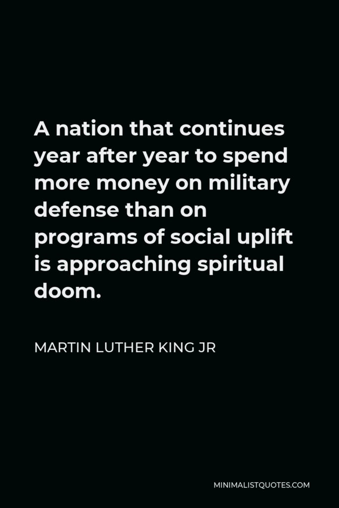 Martin Luther King Jr Quote - A nation that continues year after year to spend more money on military defense than on programs of social uplift is approaching spiritual doom.