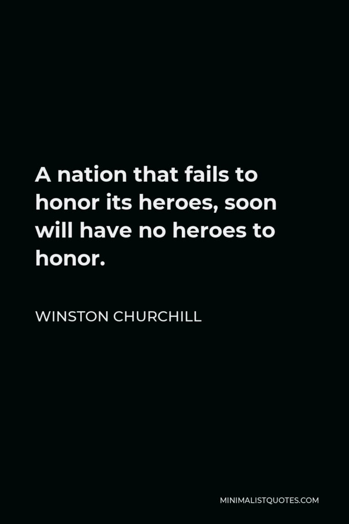 Winston Churchill Quote - A nation that fails to honor its heroes, soon will have no heroes to honor.