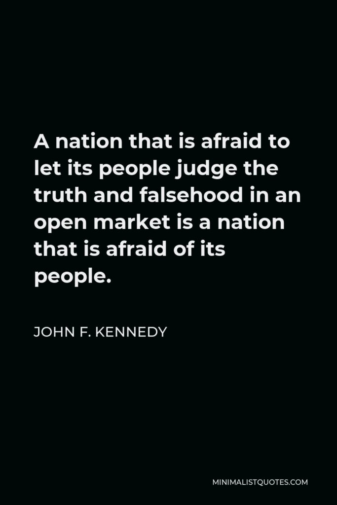 John F. Kennedy Quote - A nation that is afraid to let its people judge the truth and falsehood in an open market is a nation that is afraid of its people.