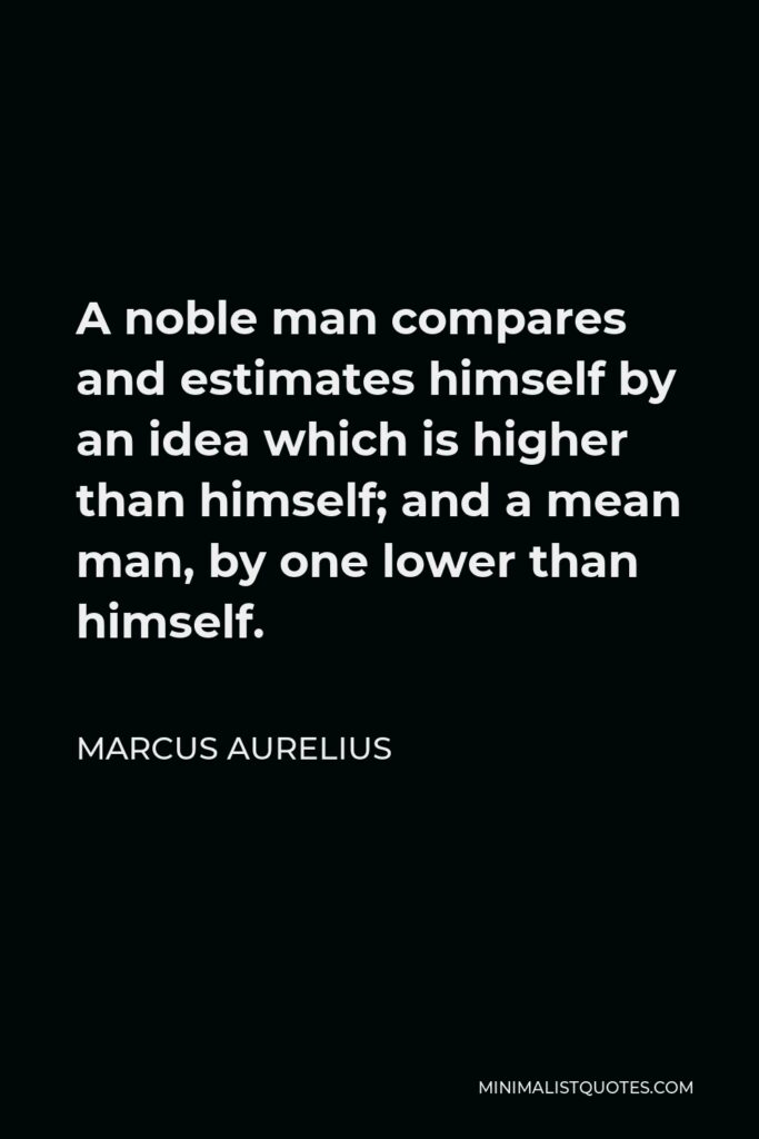 Marcus Aurelius Quote - A noble man compares and estimates himself by an idea which is higher than himself; and a mean man, by one lower than himself.