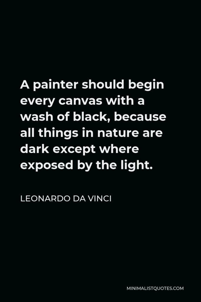 Leonardo da Vinci Quote - A painter should begin every canvas with a wash of black, because all things in nature are dark except where exposed by the light.