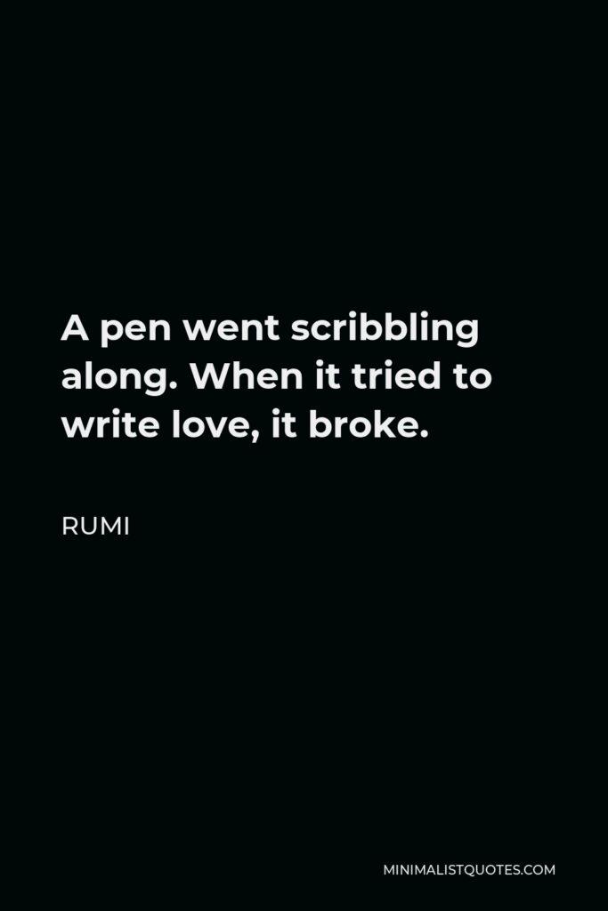 Rumi Quote - A pen went scribbling along. When it tried to write love, it broke.