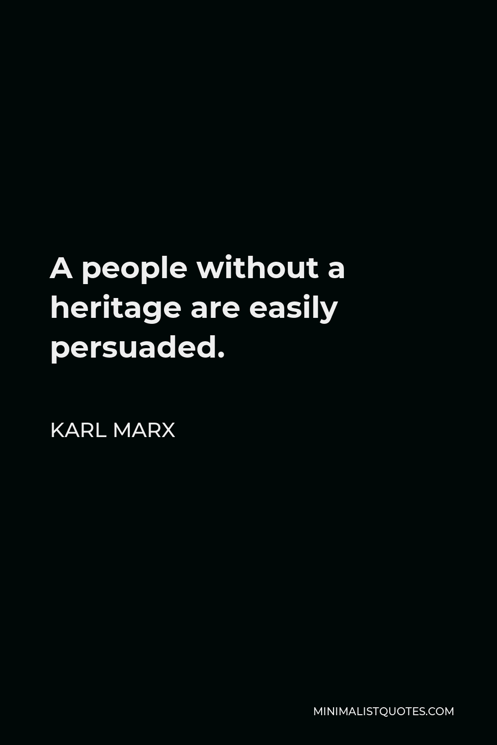 Karl Marx Quote - A people without a heritage are easily persuaded.