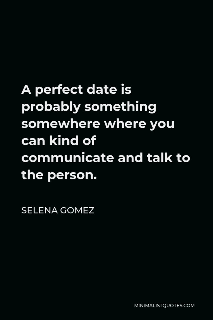 Selena Gomez Quote - A perfect date is probably something somewhere where you can kind of communicate and talk to the person.