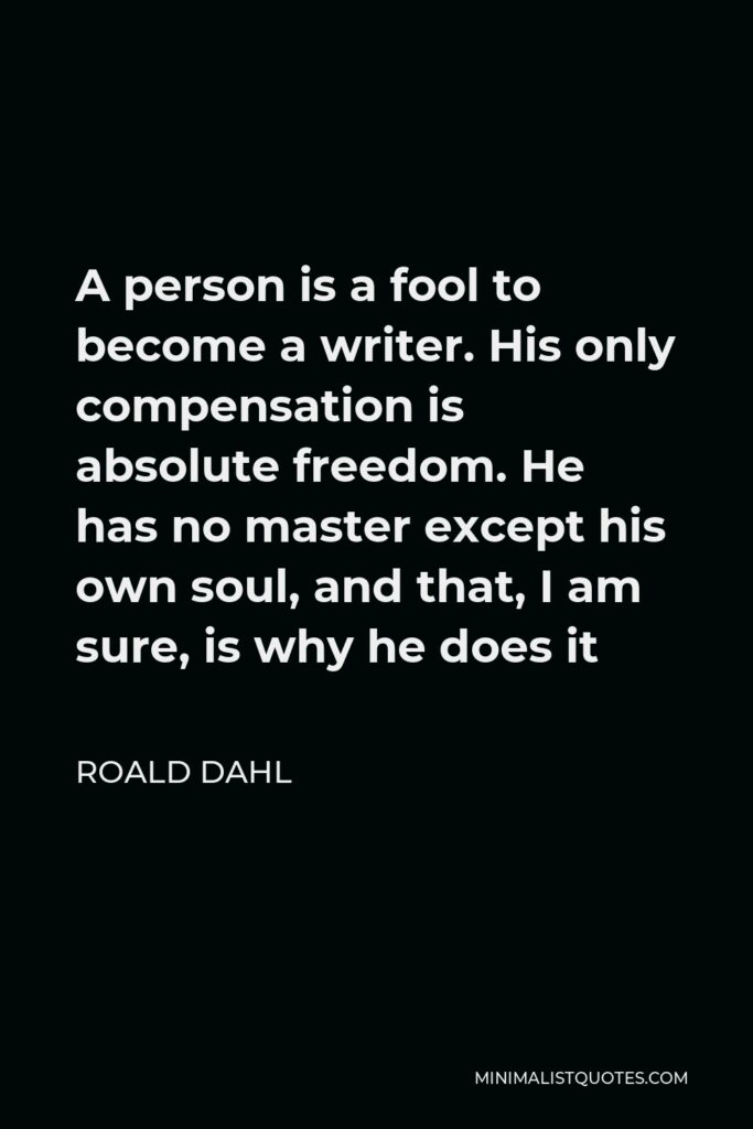 Roald Dahl Quote - A person is a fool to become a writer. His only compensation is absolute freedom. He has no master except his own soul, and that, I am sure, is why he does it