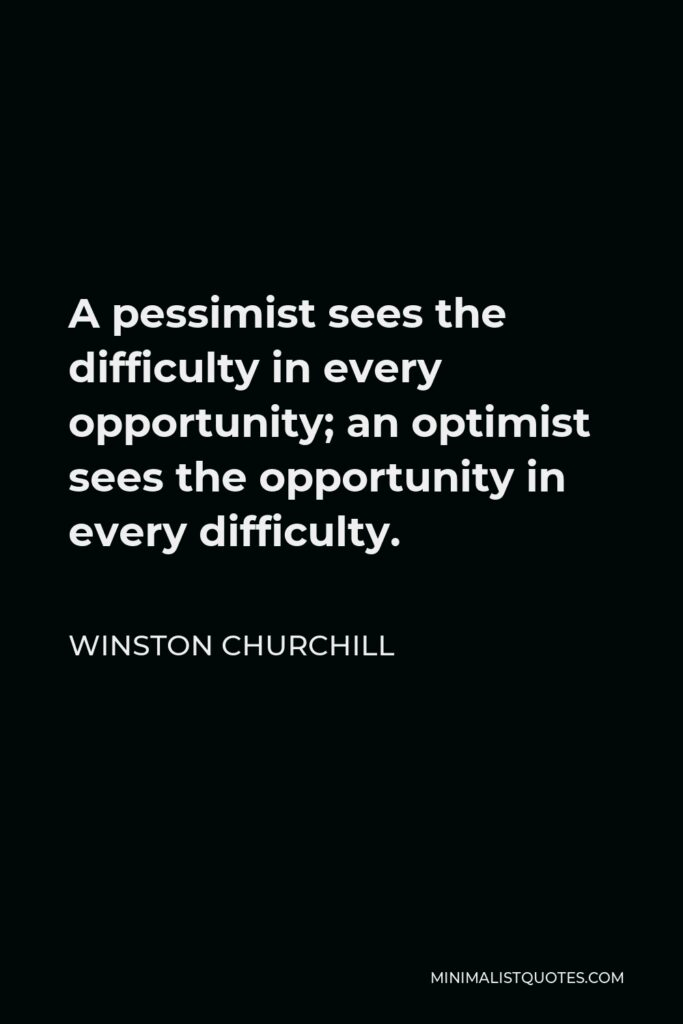 Winston Churchill Quote - A pessimist sees the difficulty in every opportunity; an optimist sees the opportunity in every difficulty.