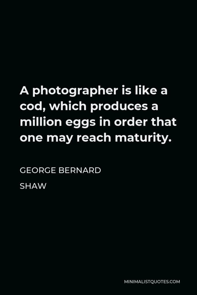 George Bernard Shaw Quote - A photographer is like a cod, which produces a million eggs in order that one may reach maturity.