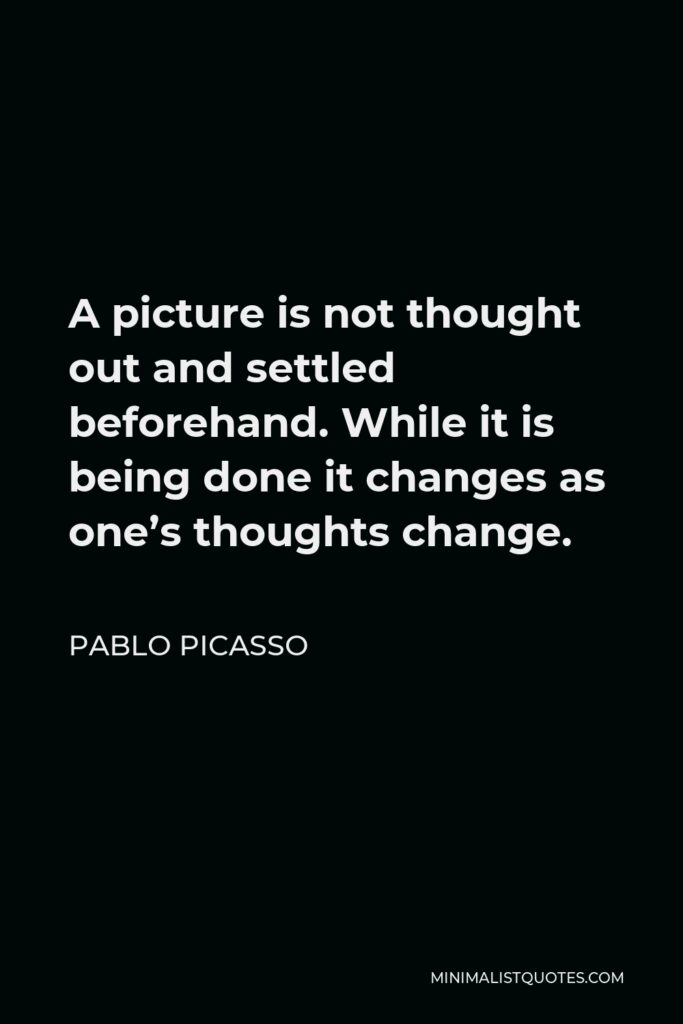 Pablo Picasso Quote - A picture is not thought out and settled beforehand. While it is being done it changes as one's thoughts change.