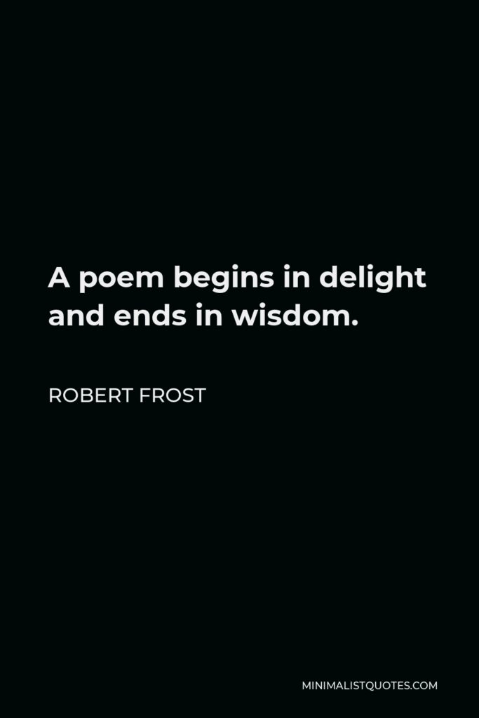 Robert Frost Quote - A poem begins in delight and ends in wisdom.