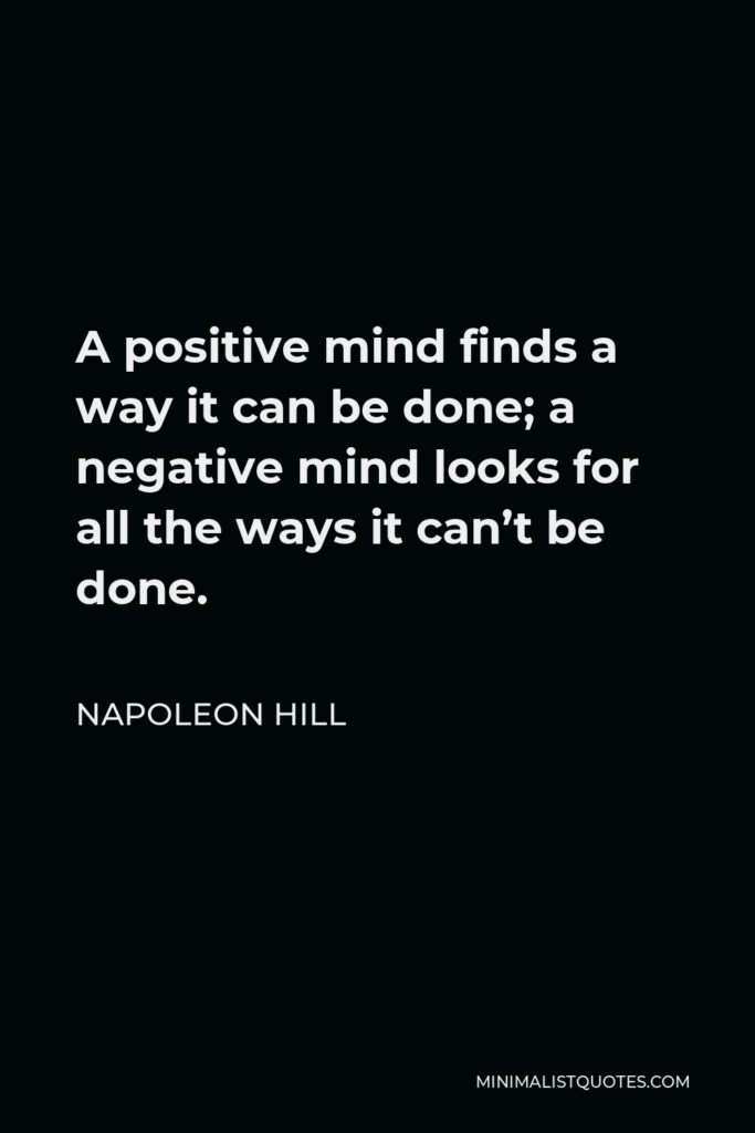 Napoleon Hill Quote - A positive mind finds a way it can be done; a negative mind looks for all the ways it can't be done.