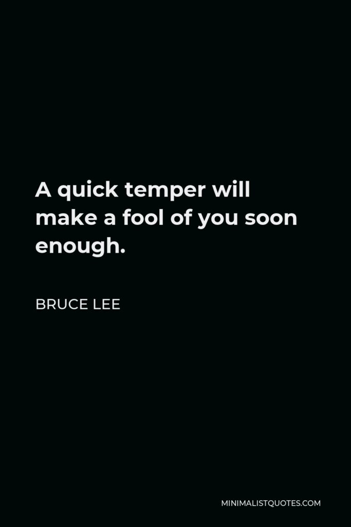 Bruce Lee Quote - A quick temper will make a fool of you soon enough.