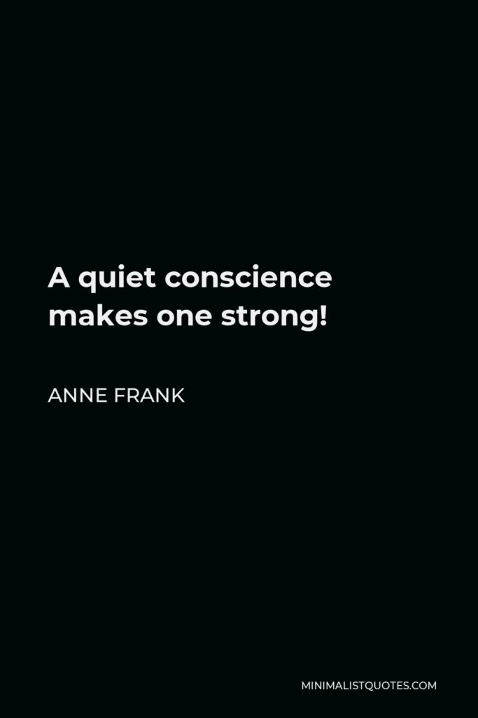 Anne Frank Quote - A quiet conscience makes one strong!