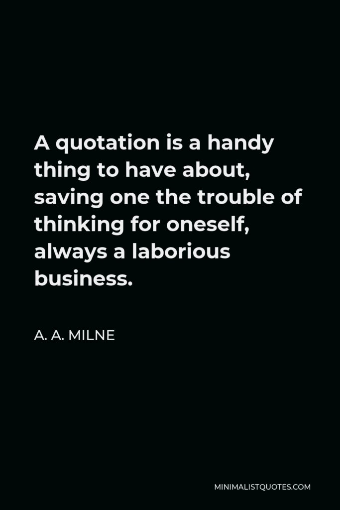 A. A. Milne Quote - A quotation is a handy thing to have about, saving one the trouble of thinking for oneself, always a laborious business.