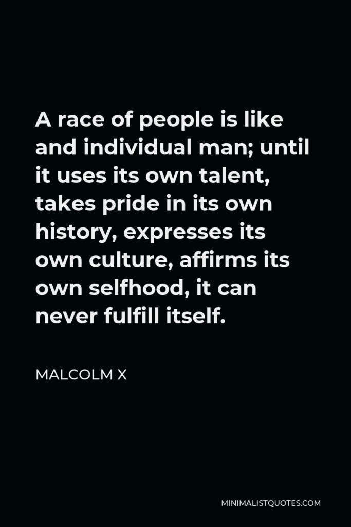 Malcolm X Quote - A race of people is like and individual man; until it uses its own talent, takes pride in its own history, expresses its own culture, affirms its own selfhood, it can never fulfill itself.