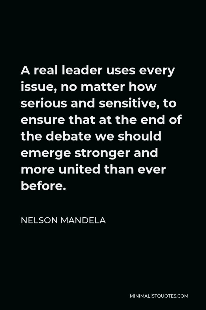 Nelson Mandela Quote - A real leader uses every issue, no matter how serious and sensitive, to ensure that at the end of the debate we should emerge stronger and more united than ever before.