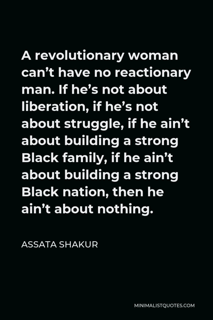 Assata Shakur Quote - A revolutionary woman can't have no reactionary man. If he's not about liberation, if he's not about struggle, if he ain't about building a strong Black family, if he ain't about building a strong Black nation, then he ain't about nothing.