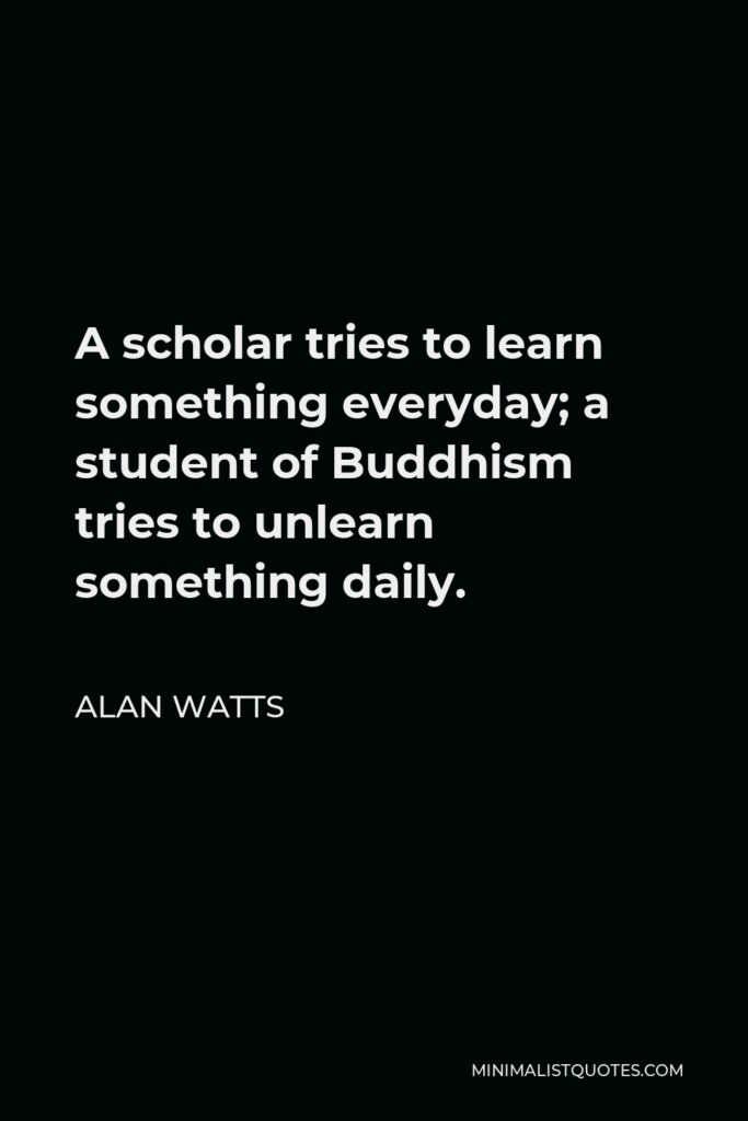 Alan Watts Quote - A scholar tries to learn something everyday; a student of Buddhism tries to unlearn something daily.