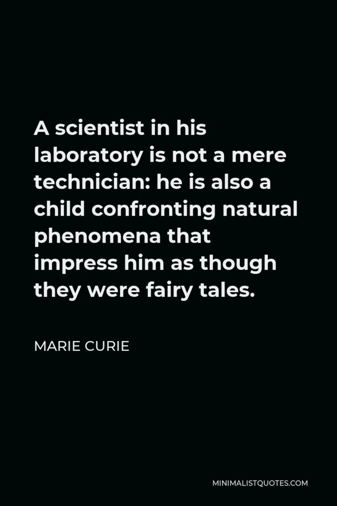 Marie Curie Quote - A scientist in his laboratory is not a mere technician: he is also a child confronting natural phenomena that impress him as though they were fairy tales.