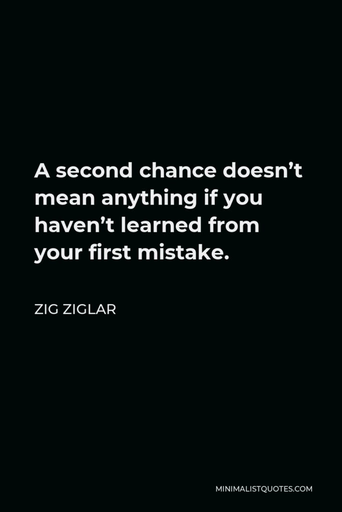 Zig Ziglar Quote - A second chance doesn't mean anything if you haven't learned from your first mistake.