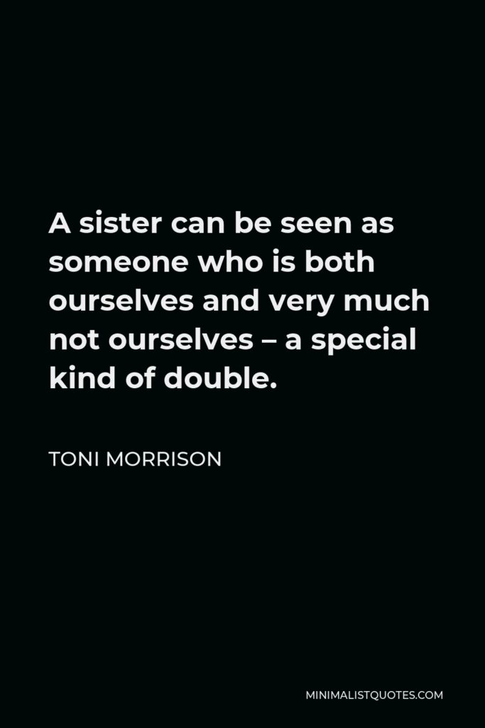 Toni Morrison Quote - A sister can be seen as someone who is both ourselves and very much not ourselves – a special kind of double.