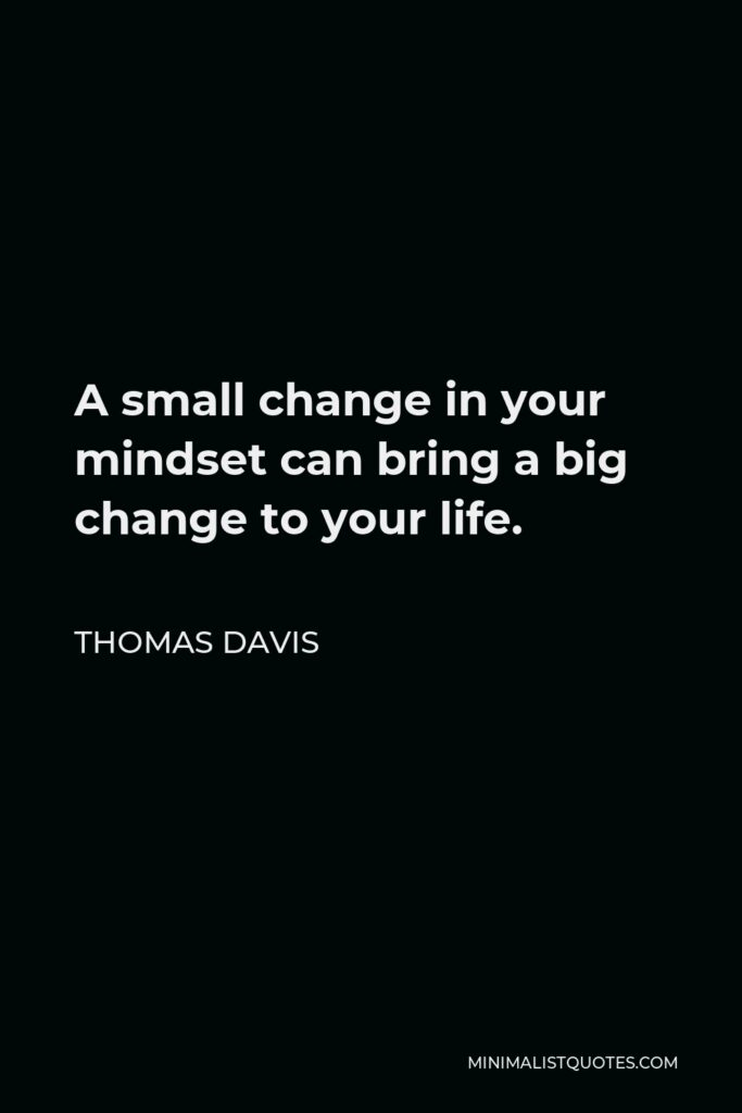 Thomas Davis Quote - A small change in your mindset can bring a big change to your life.