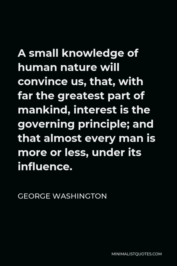 George Washington Quote - A small knowledge of human nature will convince us, that, with far the greatest part of mankind, interest is the governing principle; and that almost every man is more or less, under its influence.