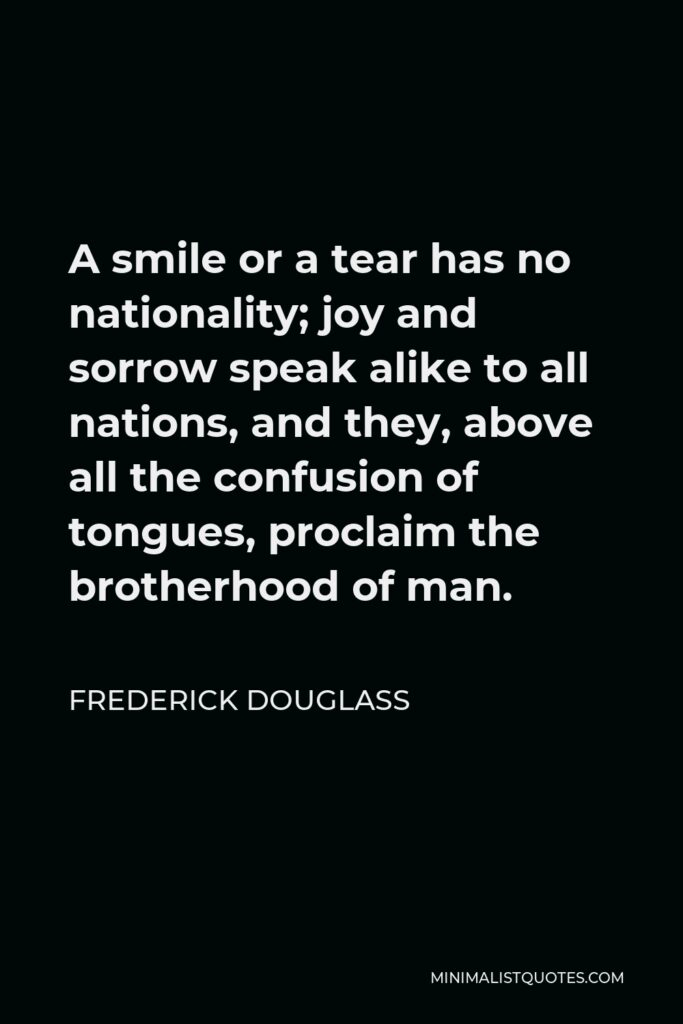 Frederick Douglass Quote - A smile or a tear has no nationality; joy and sorrow speak alike to all nations, and they, above all the confusion of tongues, proclaim the brotherhood of man.