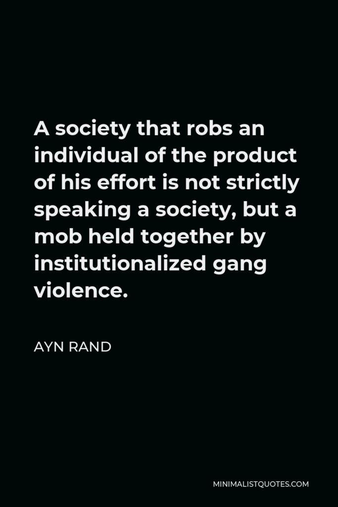 Ayn Rand Quote - A society that robs an individual of the product of his effort is not strictly speaking a society, but a mob held together by institutionalized gang violence.