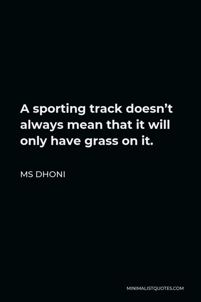 MS Dhoni Quote - A sporting track doesn't always mean that it will only have grass on it.