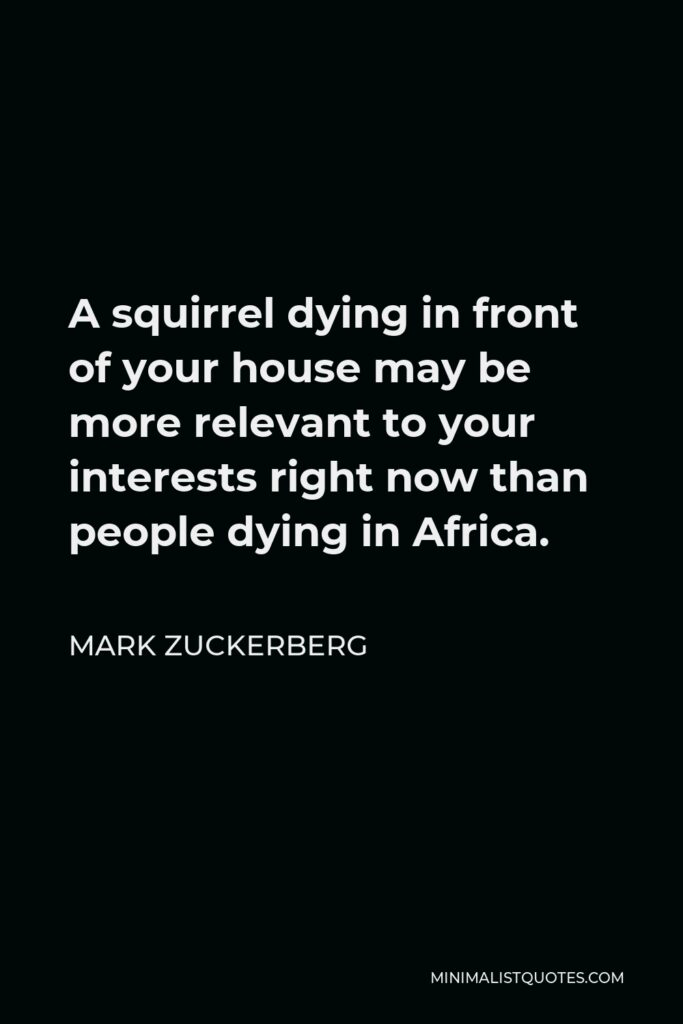 Mark Zuckerberg Quote - A squirrel dying in front of your house may be more relevant to your interests right now than people dying in Africa.