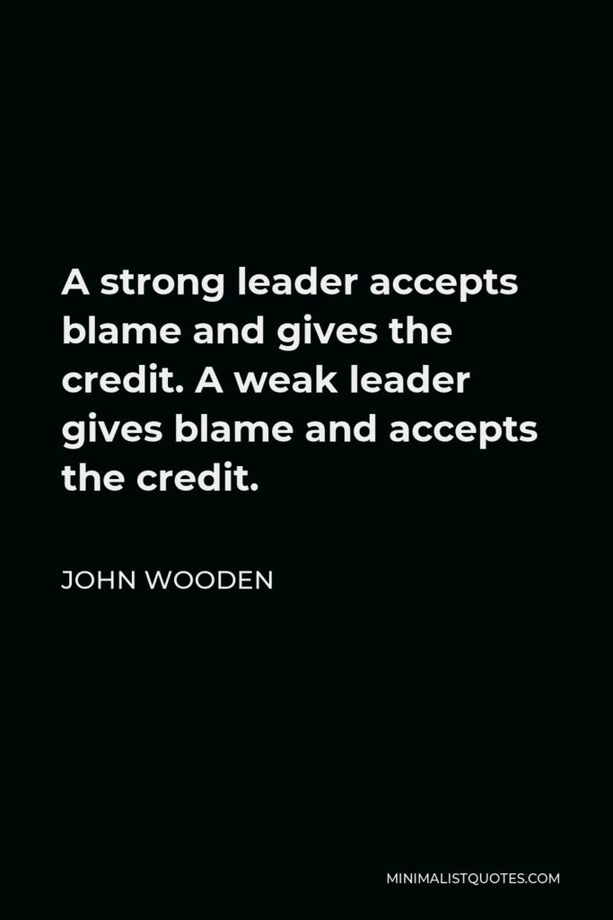 John Wooden Quote - A strong leader accepts blame and gives the credit. A weak leader gives blame and accepts the credit.