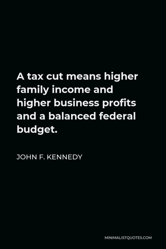 John F. Kennedy Quote - A tax cut means higher family income and higher business profits and a balanced federal budget.
