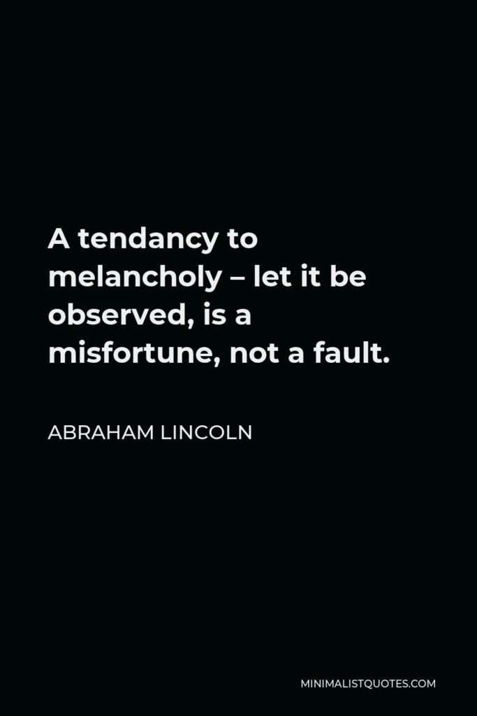 Abraham Lincoln Quote - A tendancy to melancholy – let it be observed, is a misfortune, not a fault.