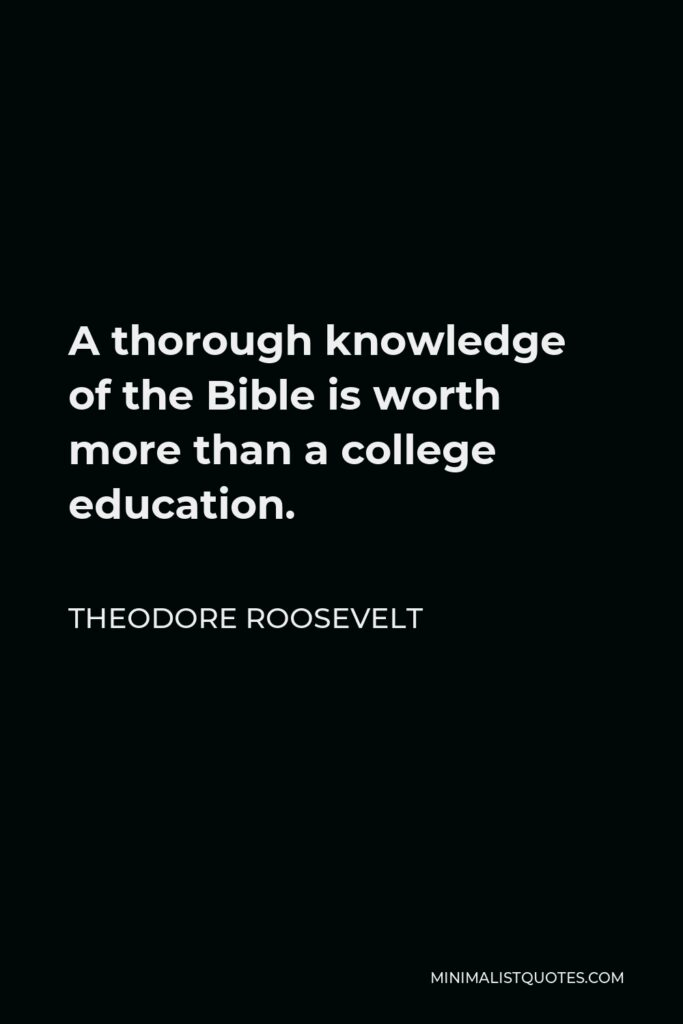 Theodore Roosevelt Quote - A thorough knowledge of the Bible is worth more than a college education.