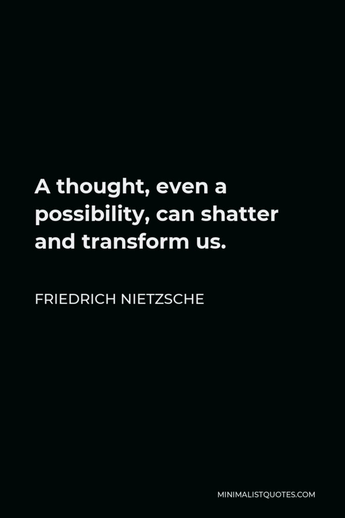 Friedrich Nietzsche Quote - A thought, even a possibility, can shatter and transform us.