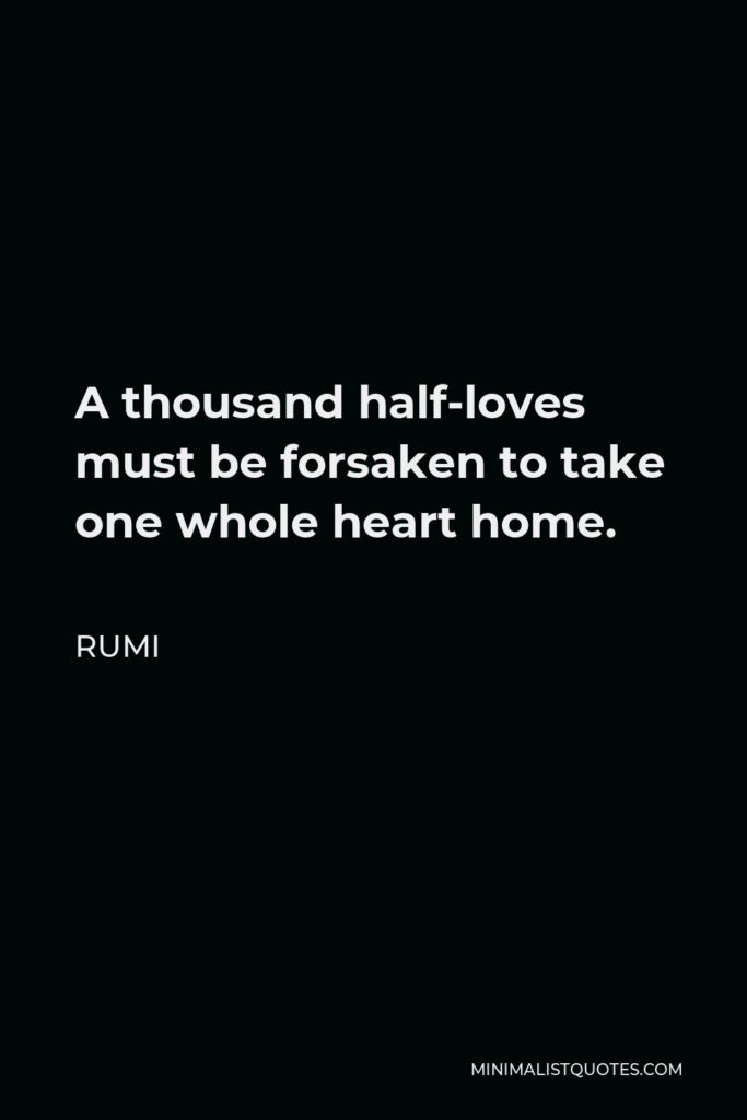 Rumi Quote - A thousand half-loves must be forsaken to take one whole heart home.