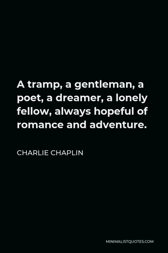 Charlie Chaplin Quote - A tramp, a gentleman, a poet, a dreamer, a lonely fellow, always hopeful of romance and adventure.