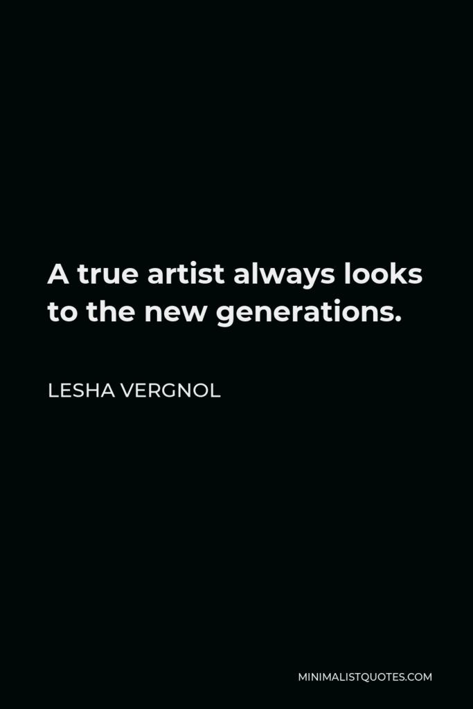 Lesha Vergnol Quote - A true artist always looks to the new generations.