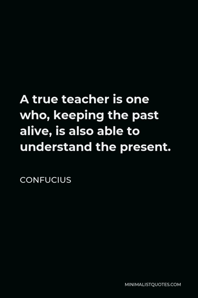 Confucius Quote - A true teacher is one who, keeping the past alive, is also able to understand the present.
