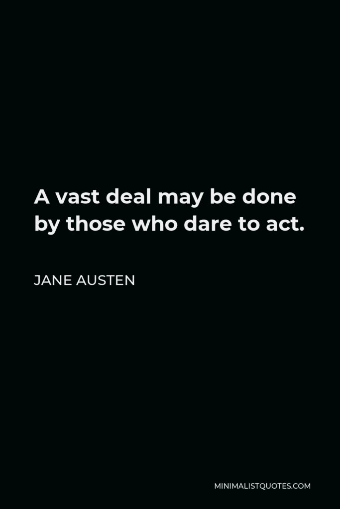 Jane Austen Quote - A vast deal may be done by those who dare to act.