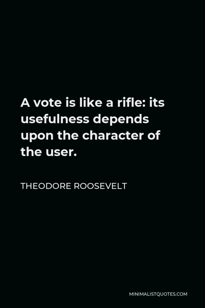 Theodore Roosevelt Quote - A vote is like a rifle: its usefulness depends upon the character of the user.