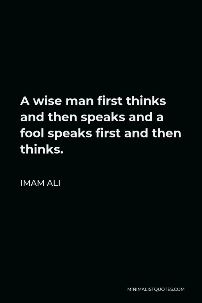 Imam Ali Quote - A wise man first thinks and then speaks and a fool speaks first and then thinks.