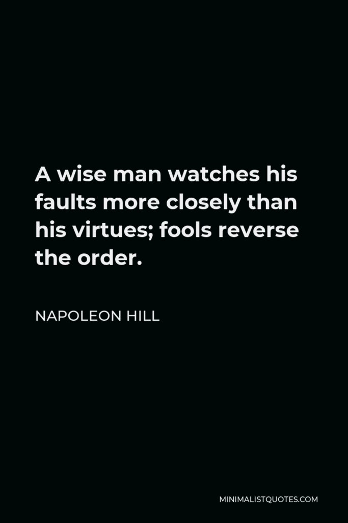 Napoleon Hill Quote - A wise man watches his faults more closely than his virtues; fools reverse the order.