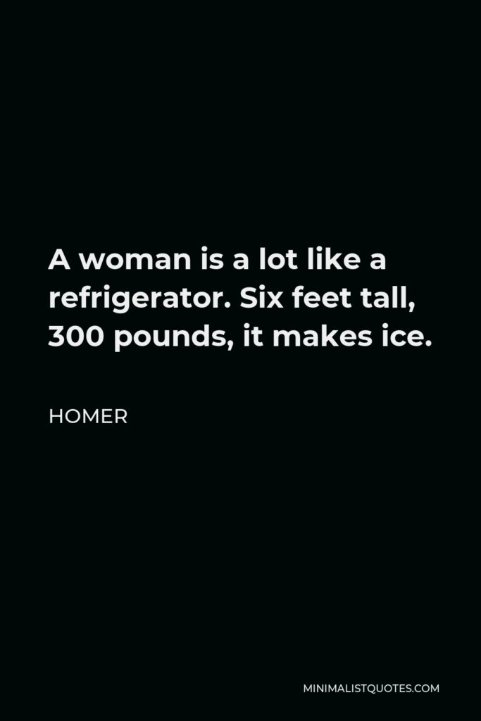 Homer Quote - A woman is a lot like a refrigerator. Six feet tall, 300 pounds, it makes ice.