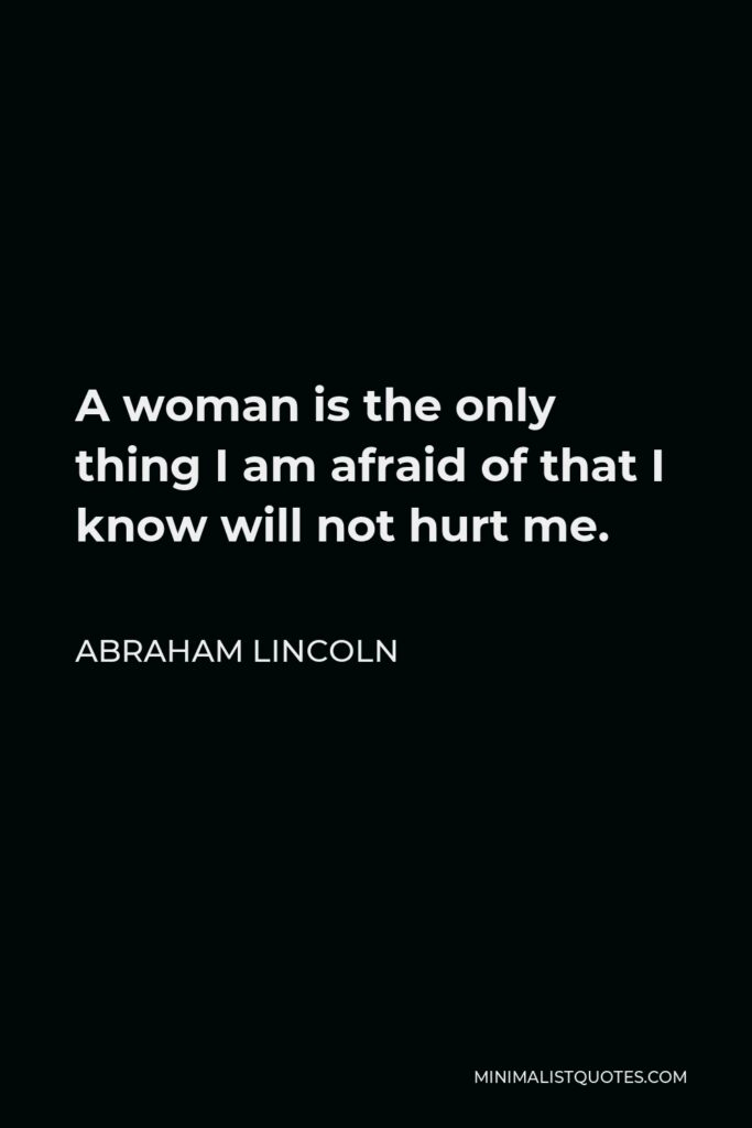 Abraham Lincoln Quote - A woman is the only thing I am afraid of that I know will not hurt me.