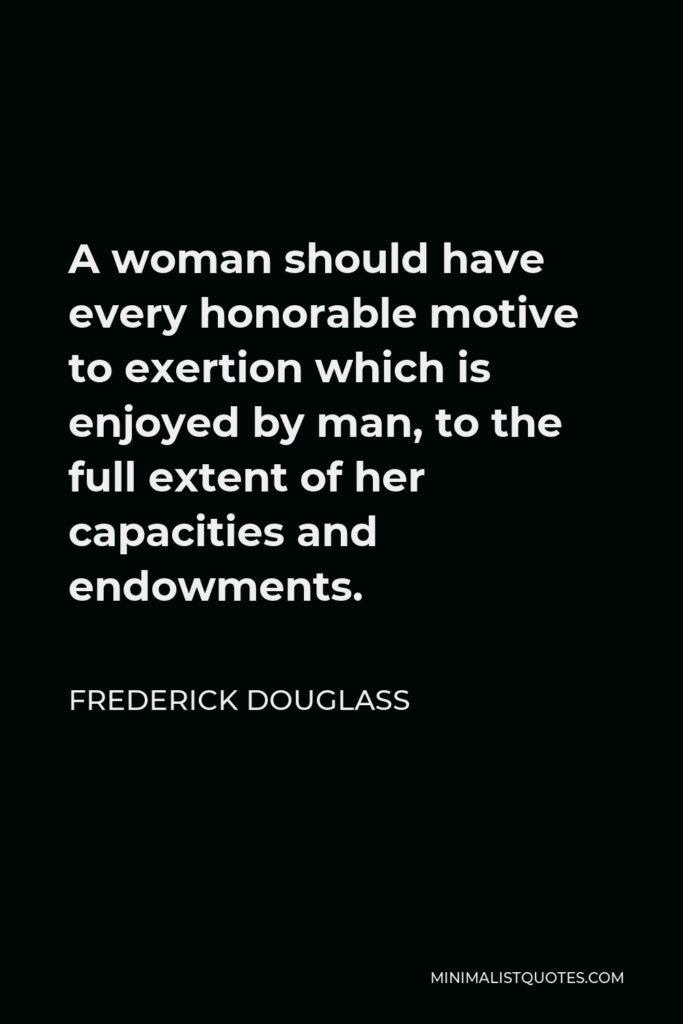 Frederick Douglass Quote - A woman should have every honorable motive to exertion which is enjoyed by man, to the full extent of her capacities and endowments.