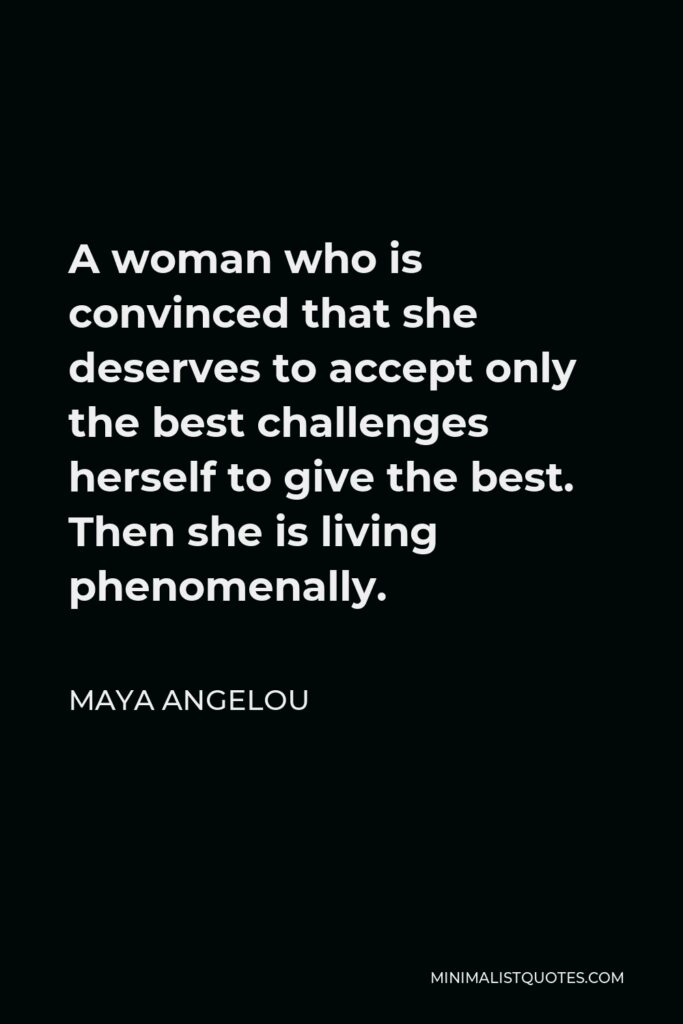 Maya Angelou Quote - A woman who is convinced that she deserves to accept only the best challenges herself to give the best. Then she is living phenomenally.