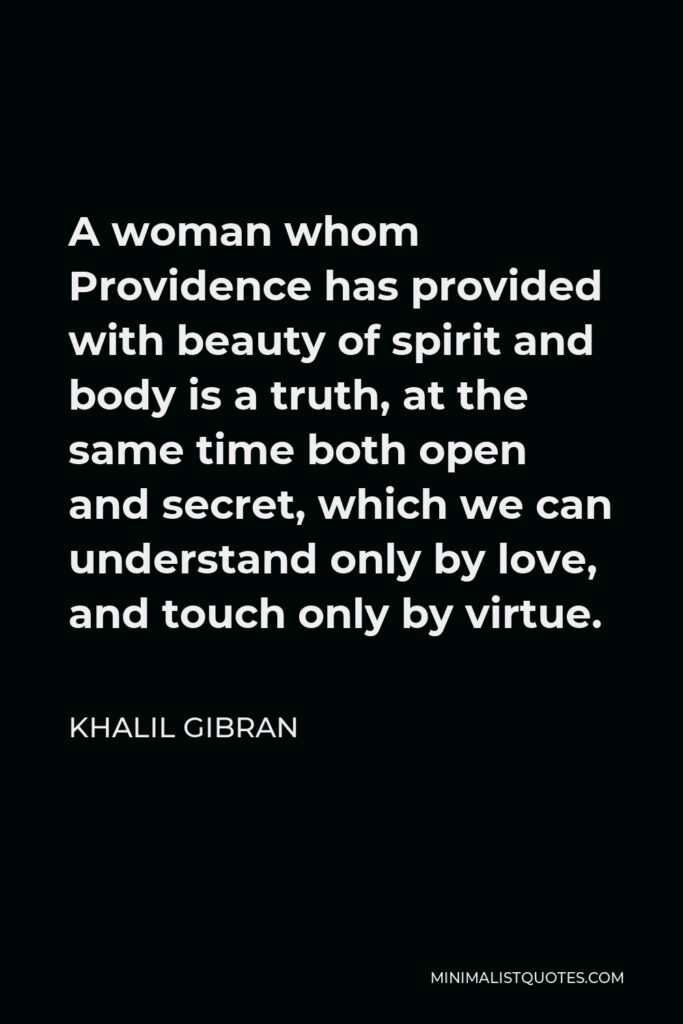 Khalil Gibran Quote - A woman whom Providence has provided with beauty of spirit and body is a truth, at the same time both open and secret, which we can understand only by love, and touch only by virtue.